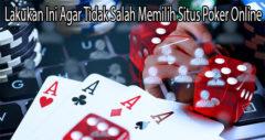 Lakukan Ini Agar Tidak Salah Memilih Situs Poker Online